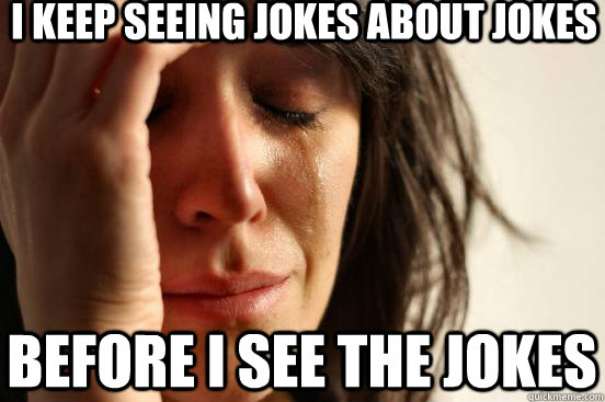 I keep seeing jokes about jokes before i see the jokes - I keep seeing jokes about jokes before i see the jokes  First World Problems