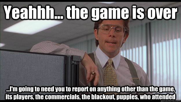 Yeahhh... the game is over ...I'm going to need you to report on anything other than the game, its players, the commercials, the blackout, puppies, who attended   officespace