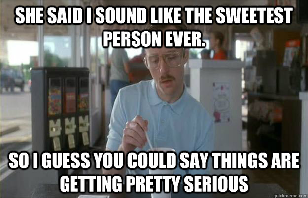 She said I sound like the sweetest person ever. So i guess you could say things are getting pretty serious