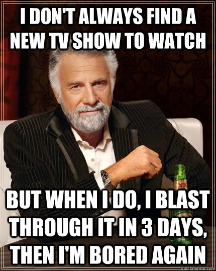 i don't always find a new tv show to wATCH But when I do, I BLAST THROUGH IT IN 3 DAYS, THEN I'M BORED AGAIN - i don't always find a new tv show to wATCH But when I do, I BLAST THROUGH IT IN 3 DAYS, THEN I'M BORED AGAIN  The Most Interesting Man In The World