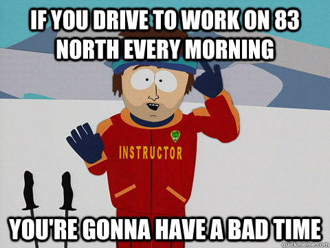 If you drive to work on 83 North every morning you're gonna have a bad time - If you drive to work on 83 North every morning you're gonna have a bad time  Youre gonna have a bad time
