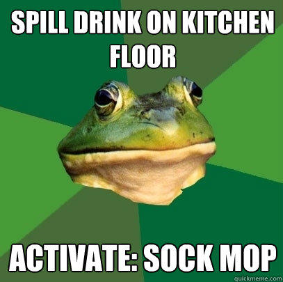 spill drink on kitchen floor activate: sock mop - spill drink on kitchen floor activate: sock mop  Foul Bachelor Frog
