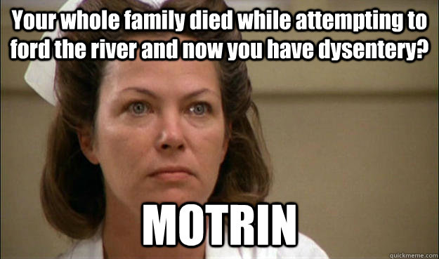 Your whole family died while attempting to ford the river and now you have dysentery?  MOTRIN
