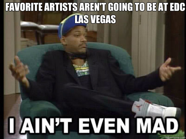 Favorite artists aren't going to be at EDC Las Vegas    I aint even mad