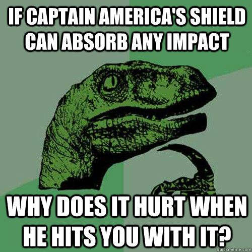 If captain america's shield can absorb any impact why does it hurt when he hits you with it? - If captain america's shield can absorb any impact why does it hurt when he hits you with it?  Philosoraptor