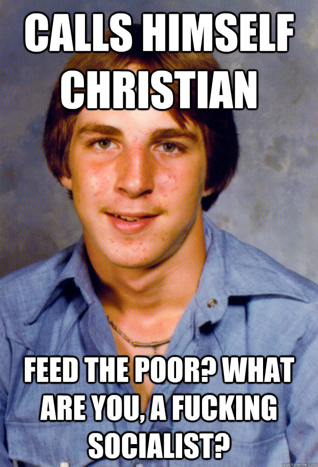 Calls himself Christian Feed the poor? What are you, a fucking socialist?  Old Economy Steven