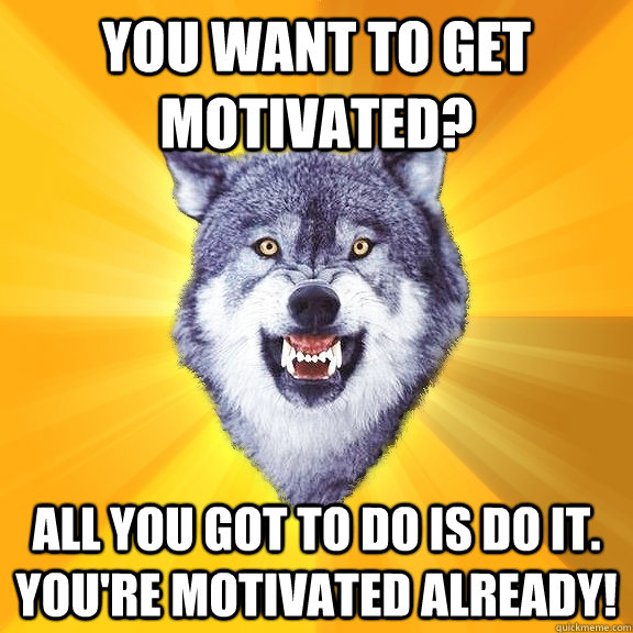 You want to get motivated? all you got to do is Do it. You're Motivated already! - You want to get motivated? all you got to do is Do it. You're Motivated already!  Courage Wolf