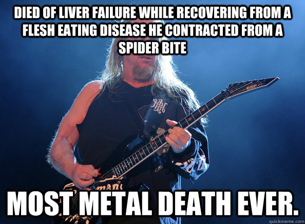 Died of liver failure while recovering from a flesh eating disease he contracted from a spider bite Most metal death ever. - Died of liver failure while recovering from a flesh eating disease he contracted from a spider bite Most metal death ever.  Misc