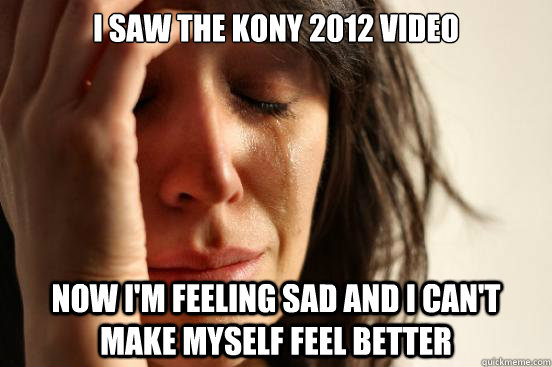 i saw the kony 2012 video now i'm feeling sad and i can't make myself feel better - i saw the kony 2012 video now i'm feeling sad and i can't make myself feel better  First World Problems