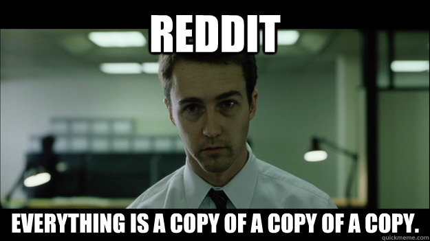 Reddit Everything is a copy of a copy of a copy.