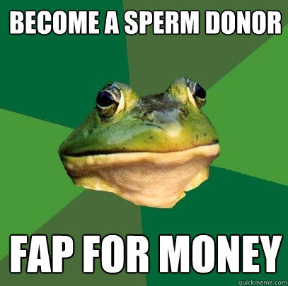 Become a sperm donor FAP for money - Become a sperm donor FAP for money  Foul Bachelor Frog