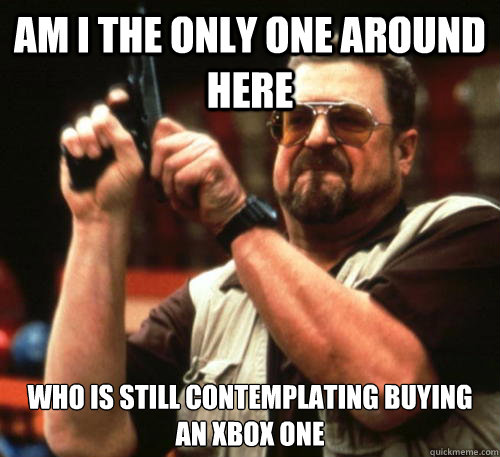Am i the only one around here who is still contemplating buying an XBOX ONE  - Am i the only one around here who is still contemplating buying an XBOX ONE   Am I The Only One Around Here