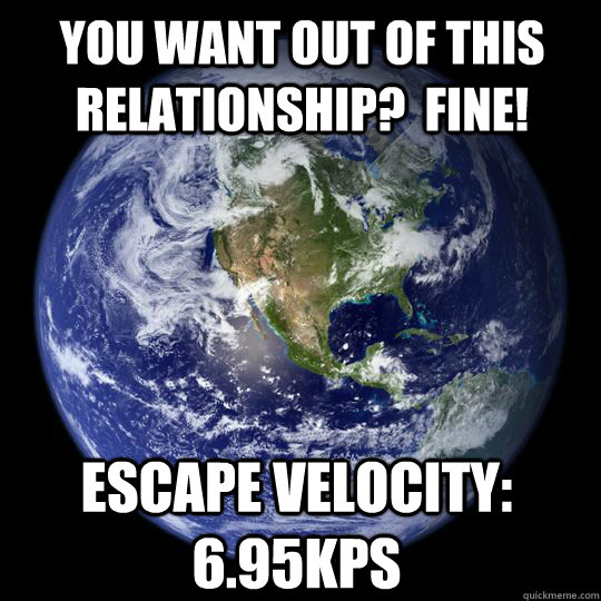 You want out of this relationship?  FINE! Escape Velocity:  6.95kps
