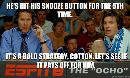 He's hit his snooze button for the 5th time. it's a bold strategy, cotton. Let's see if it pays off for him.