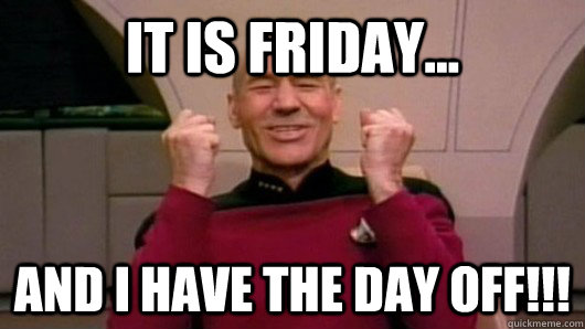 It is friday... And I have the day off!!!