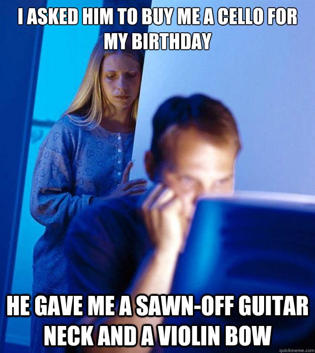 I asked him to buy me a cello for my birthday he gave me a sawn-off guitar neck and a violin bow