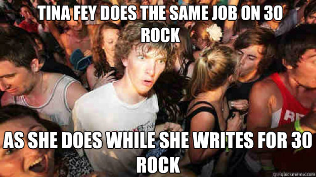 Tina fey does the same job on 30 rock as she does while she writes for 30 rock - Tina fey does the same job on 30 rock as she does while she writes for 30 rock  Misc
