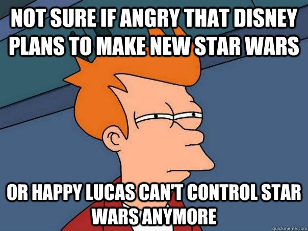 Not sure if angry that Disney plans to make new star wars Or happy Lucas can't control star wars anymore - Not sure if angry that Disney plans to make new star wars Or happy Lucas can't control star wars anymore  Futurama Fry