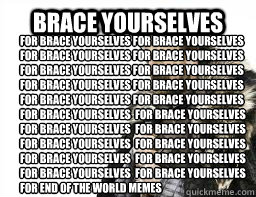 BRACE YOURSELVES for brace yourselves for brace yourselves for brace yourselves for brace yourselves for brace yourselves for brace yourselves for brace yourselves for brace yourselves for brace yourselves for brace yourselves for brace yourselves  for br