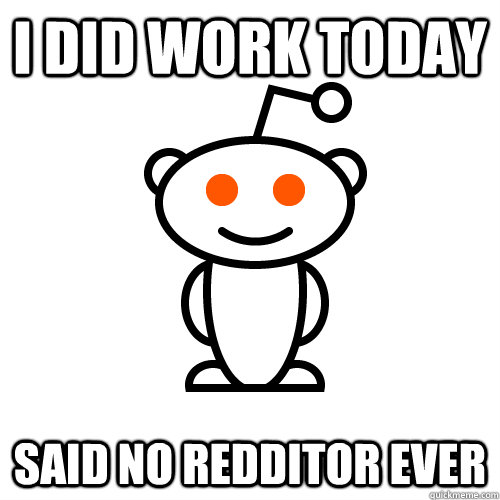 I Did work today Said no redditor ever - I Did work today Said no redditor ever  Redditor