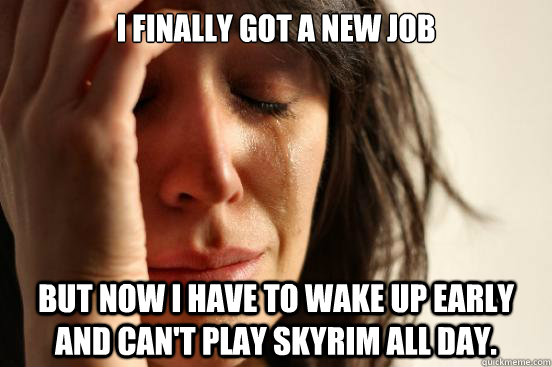 i finally got a new job but now i have to wake up early and can't play skyrim all day. - i finally got a new job but now i have to wake up early and can't play skyrim all day.  First World Problems