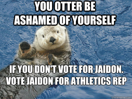 you otter be ashamed of yourself If you don't vote for Jaidon. Vote jaidon for athletics rep - you otter be ashamed of yourself If you don't vote for Jaidon. Vote jaidon for athletics rep  Hot otter