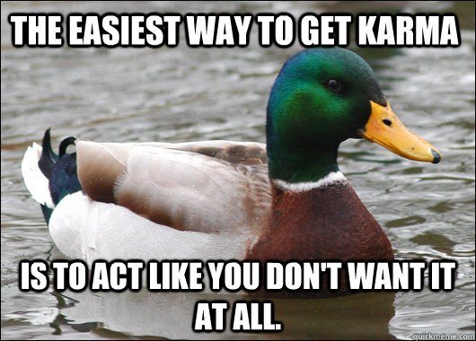 The easiest way to get karma is to act like you don't want it at all. - The easiest way to get karma is to act like you don't want it at all.  Actual Advice Mallard