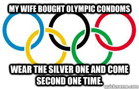 My wife bought Olympic condoms Wear the silver one and come second one time.