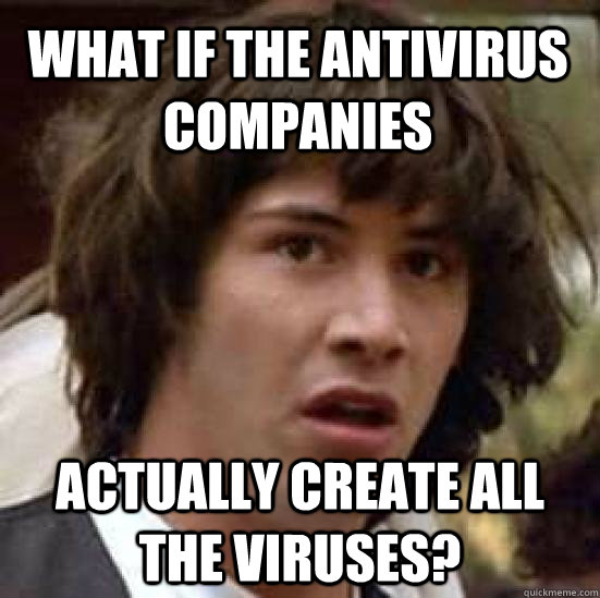 What if the antivirus companies actually create all the viruses? - What if the antivirus companies actually create all the viruses?  conspiracy keanu