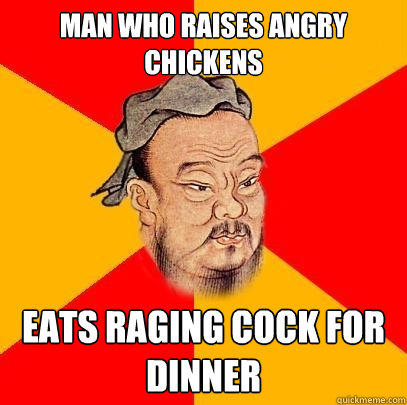 Man who raises angry chickens eats raging cock for dinner  Confucius says