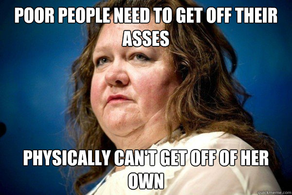 poor people need to get off their asses physically can't get off of her own  Spiteful Billionaire