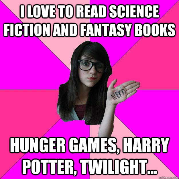 I love to read science fiction and fantasy books Hunger games, harry potter, twilight...  Idiot Nerd Girl