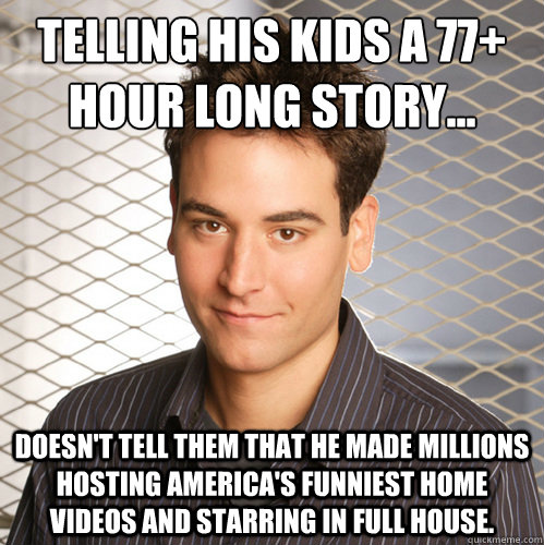 Telling his kids a 77+ hour long story... doesn't tell them that he made millions hosting America's Funniest Home Videos and starring in Full House.  Scumbag Ted Mosby