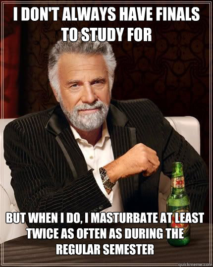 i don't always have finals to study for  but when i do, i masturbate at least twice as often as during the regular semester  - i don't always have finals to study for  but when i do, i masturbate at least twice as often as during the regular semester   The Most Interesting Man In The World