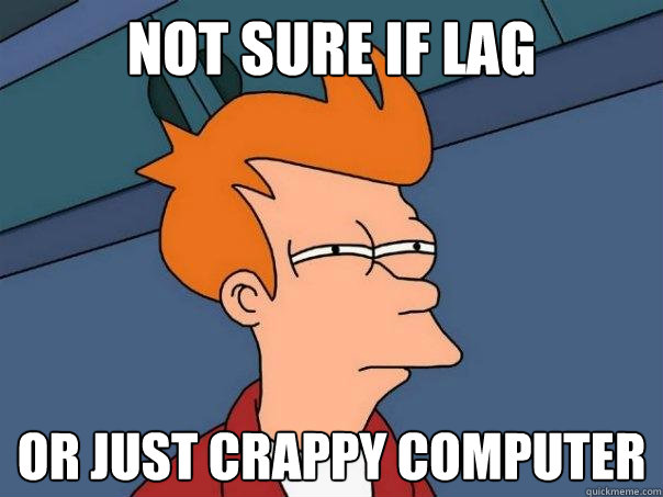Not sure if lag  Or just crappy computer - Not sure if lag  Or just crappy computer  Futurama Fry