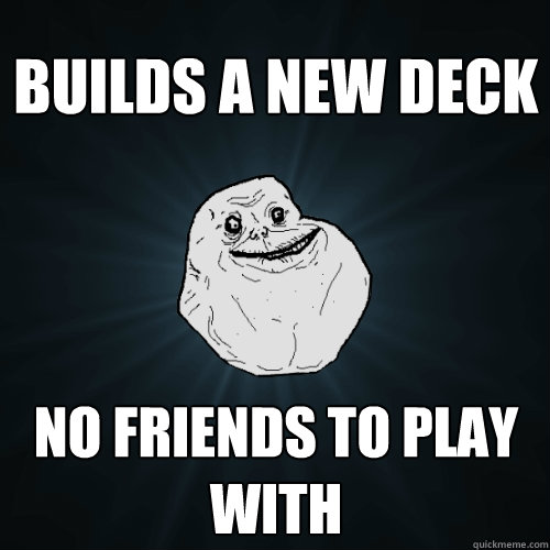 Builds a new deck No friends to play with - Builds a new deck No friends to play with  Forever Alone