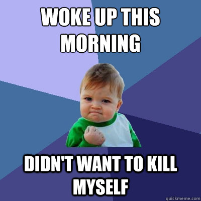 woke up this morning didn't want to kill myself - woke up this morning didn't want to kill myself  Success Kid