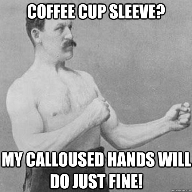 coffee cup sleeve? my calloused hands will do just fine! - coffee cup sleeve? my calloused hands will do just fine!  overly manly man