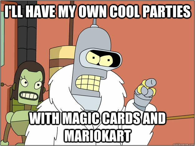 I'll have my own cool parties with magic cards and mariokart