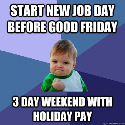 Start new job day before Good Friday 3 day weekend with Holiday Pay - Start new job day before Good Friday 3 day weekend with Holiday Pay  Success Kid