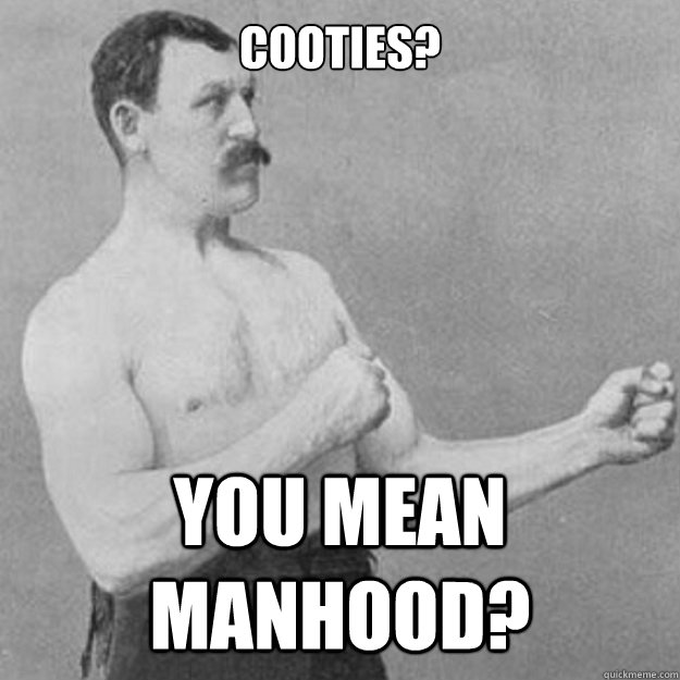Cooties? You mean manhood? - Cooties? You mean manhood?  overly manly man