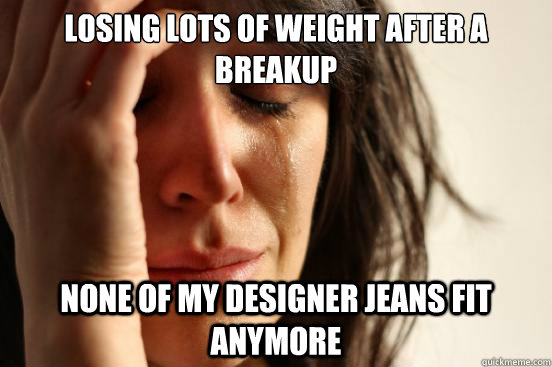 Losing lots of weight after a breakup none of my designer jeans fit anymore - Losing lots of weight after a breakup none of my designer jeans fit anymore  First World Problems
