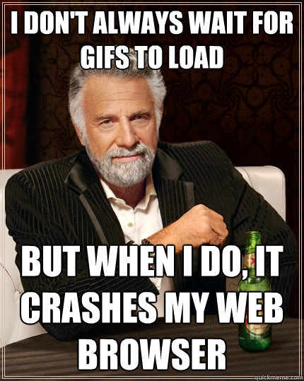 i don't always wait for gifs to load But when i do, it crashes my web browser - i don't always wait for gifs to load But when i do, it crashes my web browser  The Most Interesting Man In The World