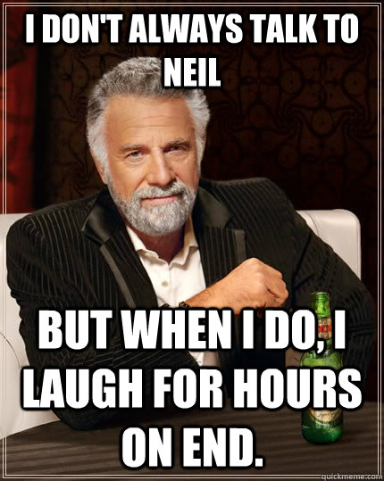 I don't always talk to Neil but when I do, I laugh for hours on end.  The Most Interesting Man In The World