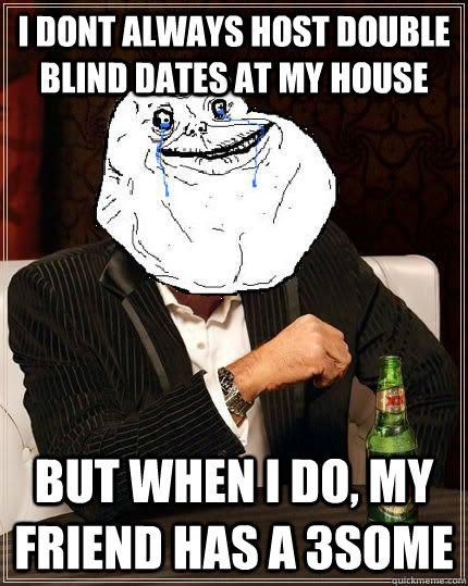i dont always host double blind dates at my house but when i do, my friend has a 3some - i dont always host double blind dates at my house but when i do, my friend has a 3some  Most Forever Alone In The World