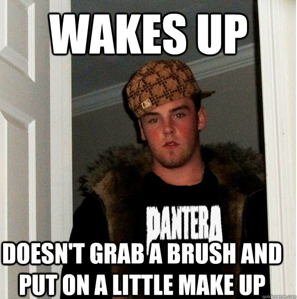 wakes up doesn't grab a brush and put on a little make up - wakes up doesn't grab a brush and put on a little make up  Scumbag Metalhead