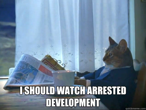 I should watch arrested development -  I should watch arrested development  The One Percent Cat