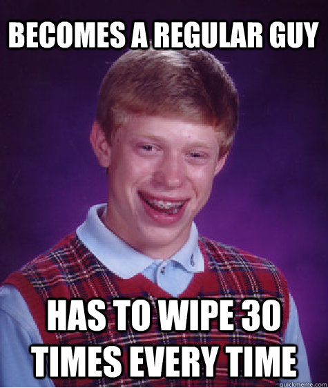 Becomes a regular guy has to wipe 30 times every time - Becomes a regular guy has to wipe 30 times every time  Bad Luck Brian