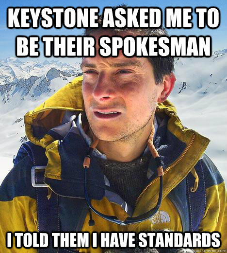 Keystone asked me to be their spokesman i told them I have standards - Keystone asked me to be their spokesman i told them I have standards  Bear Grylls