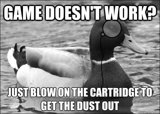 Game doesn't work?  just blow on the cartridge to get the dust out  - Game doesn't work?  just blow on the cartridge to get the dust out   Outdated Advice Mallard